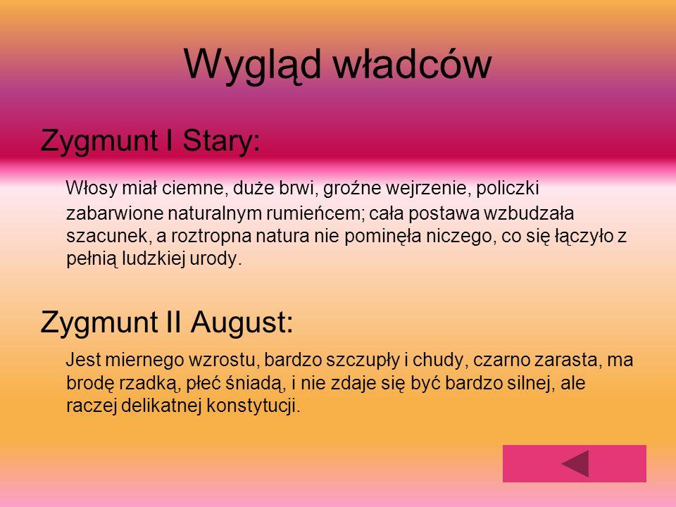 Wygląd władców Zygmunt I Stary: Włosy miał ciemne, duże brwi, groźne wejrzenie, policzki zabarwione naturalnym rumieńcem; cała postawa wzbudzała szacu