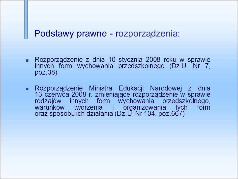 Podstawy prawne - rozporządzenia : Rozporządzenie z dnia 10 stycznia 2008 roku w sprawie innych form wychowania przedszkolnego (Dz.U. Nr 7, poz.38) Ro