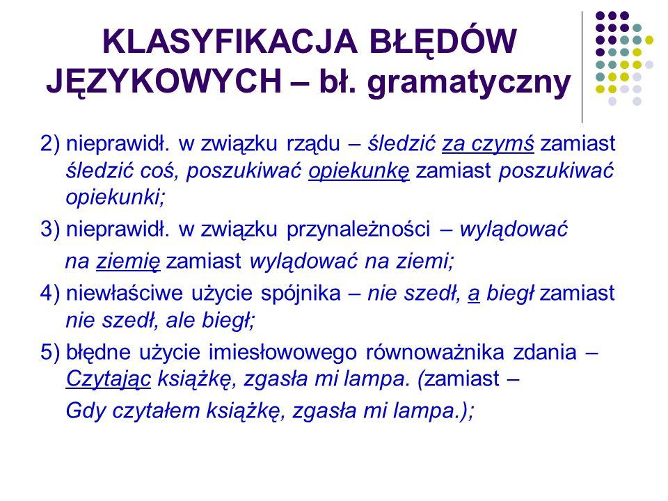 KLASYFIKACJA BŁĘDÓW JĘZYKOWYCH – bł. gramatyczny 2) nieprawidł. w związku rządu – śledzić za czymś zamiast śledzić coś, poszukiwać opiekunkę zamiast p