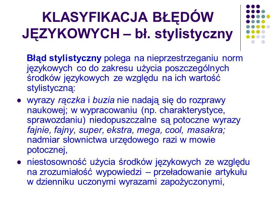 KLASYFIKACJA BŁĘDÓW JĘZYKOWYCH – bł. stylistyczny Błąd stylistyczny polega na nieprzestrzeganiu norm językowych co do zakresu użycia poszczególnych śr
