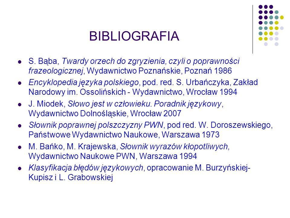BIBLIOGRAFIA S. Bąba, Twardy orzech do zgryzienia, czyli o poprawności frazeologicznej, Wydawnictwo Poznańskie, Poznań 1986 Encyklopedia języka polski