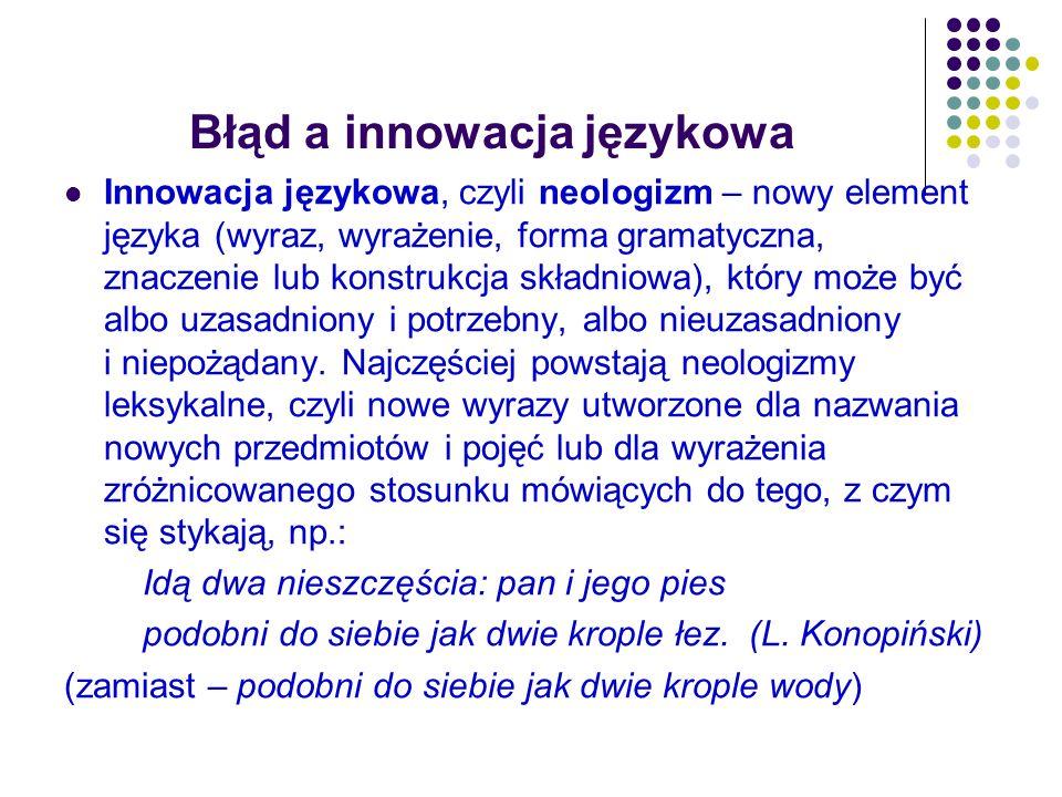 Błąd a innowacja językowa Innowacja językowa, czyli neologizm – nowy element języka (wyraz, wyrażenie, forma gramatyczna, znaczenie lub konstrukcja sk