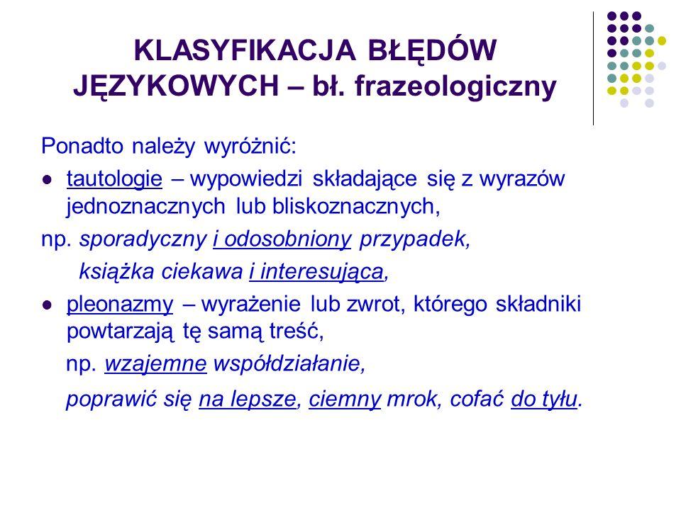 KLASYFIKACJA BŁĘDÓW JĘZYKOWYCH – bł. frazeologiczny Ponadto należy wyróżnić: tautologie – wypowiedzi składające się z wyrazów jednoznacznych lub blisk