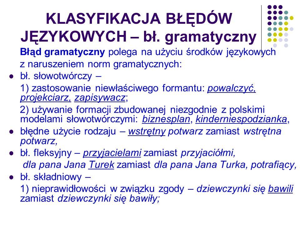 KLASYFIKACJA BŁĘDÓW JĘZYKOWYCH – bł. gramatyczny Błąd gramatyczny polega na użyciu środków językowych z naruszeniem norm gramatycznych: bł. słowotwórc