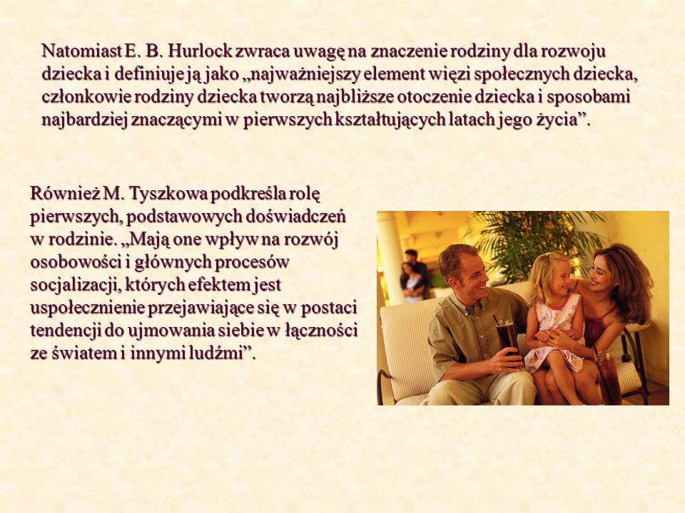 Natomiast E. B. Hurlock zwraca uwagę na znaczenie rodziny dla rozwoju dziecka i definiuje ją jako najważniejszy element więzi społecznych dziecka, czł