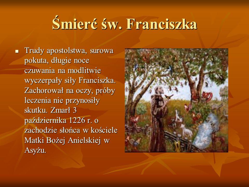 Śmierć św. Franciszka Trudy apostolstwa, surowa pokuta, długie noce czuwania na modlitwie wyczerpały siły Franciszka. Zachorował na oczy, próby leczen