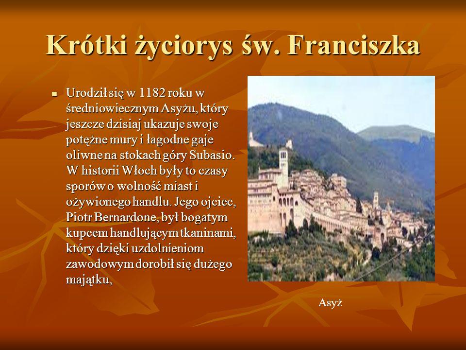 Krótki życiorys św. Franciszka Urodził się w 1182 roku w średniowiecznym Asyżu, który jeszcze dzisiaj ukazuje swoje potężne mury i łagodne gaje oliwne