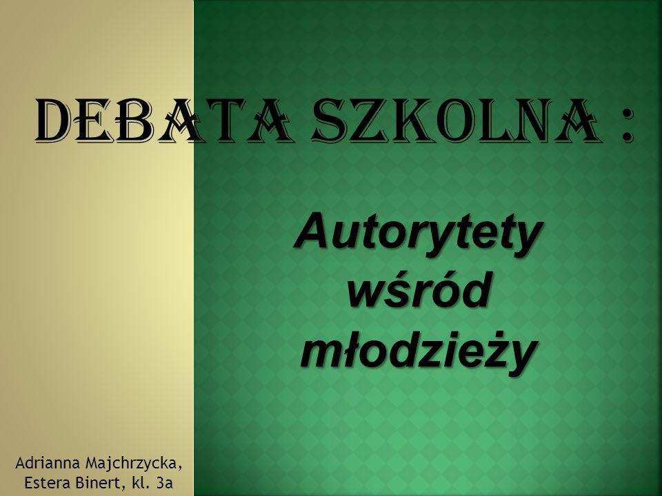 Debata szkolna : Autorytety wśród młodzieży Adrianna Majchrzycka, Estera Binert, kl. 3a