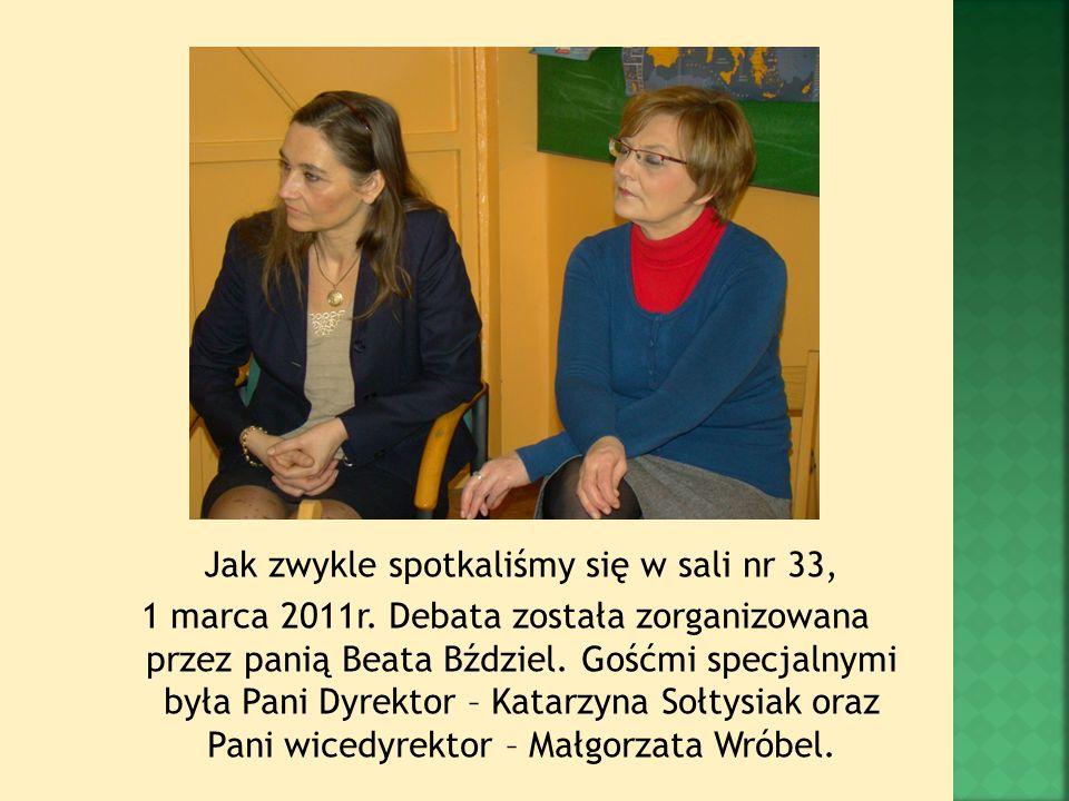 Jak zwykle spotkaliśmy się w sali nr 33, 1 marca 2011r. Debata została zorganizowana przez panią Beata Bździel. Gośćmi specjalnymi była Pani Dyrektor