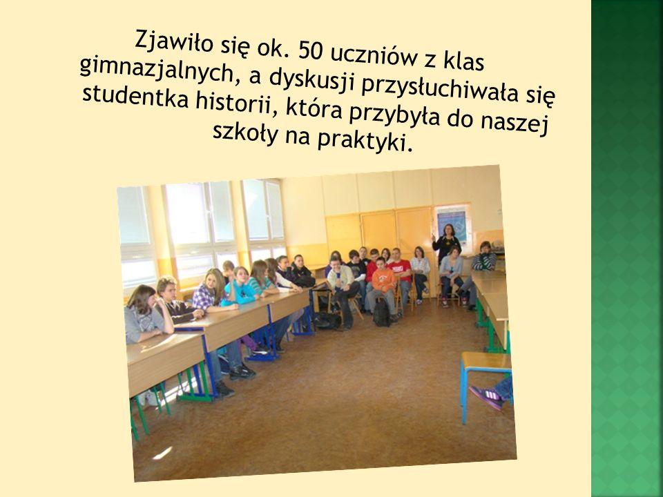 Zjawiło się ok. 50 uczniów z klas gimnazjalnych, a dyskusji przysłuchiwała się studentka historii, która przybyła do naszej szkoły na praktyki.