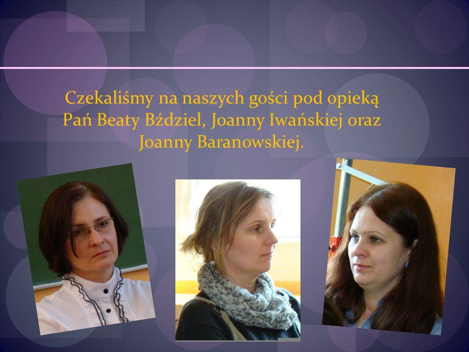Czekaliśmy na naszych gości pod opieką Pań Beaty Bździel, Joanny Iwańskiej oraz Joanny Baranowskiej.
