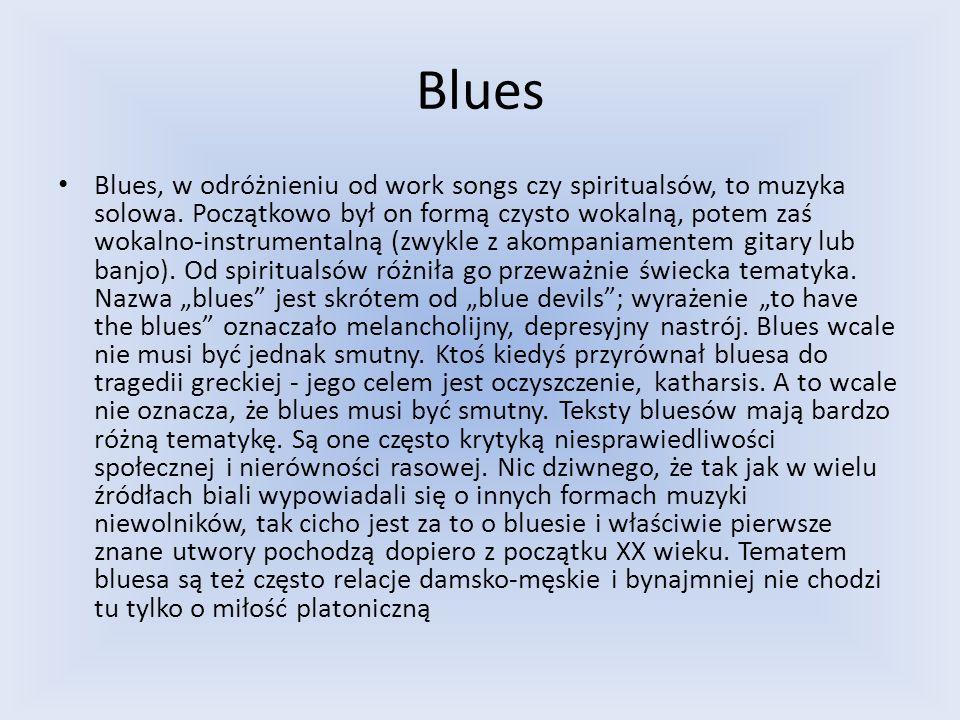 Blues Blues, w odróżnieniu od work songs czy spiritualsów, to muzyka solowa. Początkowo był on formą czysto wokalną, potem zaś wokalno-instrumentalną