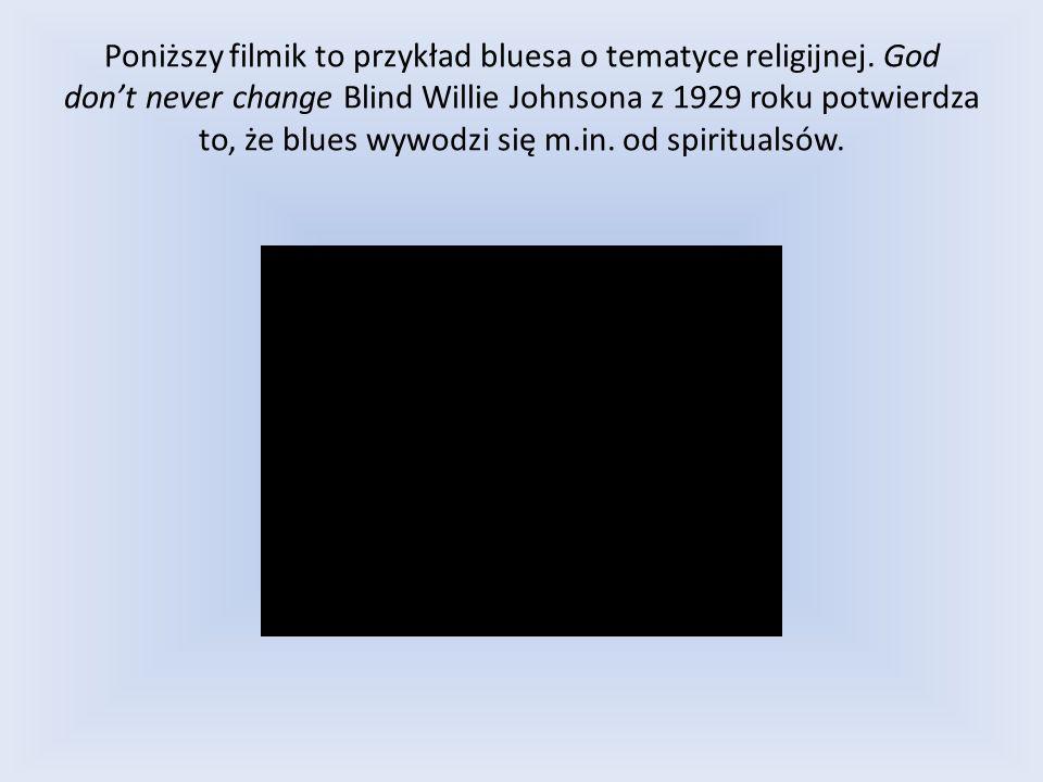 Poniższy filmik to przykład bluesa o tematyce religijnej. God dont never change Blind Willie Johnsona z 1929 roku potwierdza to, że blues wywodzi się