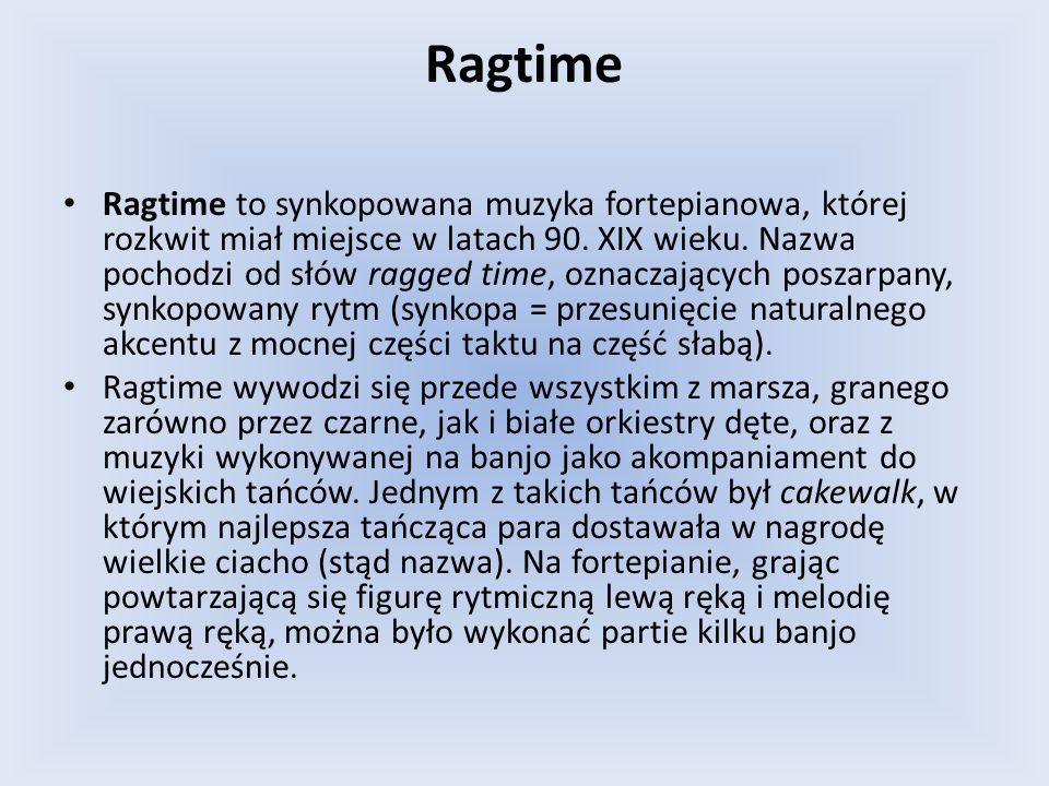 Ragtime Ragtime to synkopowana muzyka fortepianowa, której rozkwit miał miejsce w latach 90. XIX wieku. Nazwa pochodzi od słów ragged time, oznaczając