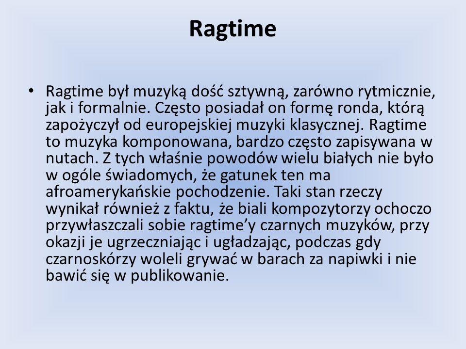 Ragtime Ragtime był muzyką dość sztywną, zarówno rytmicznie, jak i formalnie. Często posiadał on formę ronda, którą zapożyczył od europejskiej muzyki