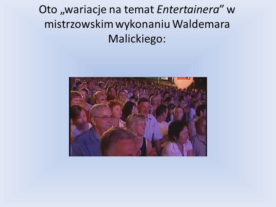 Oto wariacje na temat Entertainera w mistrzowskim wykonaniu Waldemara Malickiego: