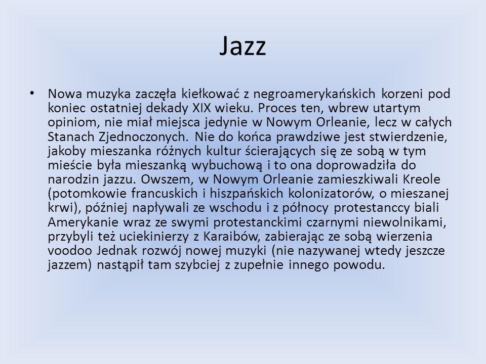 Jazz Nowa muzyka zaczęła kiełkować z negroamerykańskich korzeni pod koniec ostatniej dekady XIX wieku. Proces ten, wbrew utartym opiniom, nie miał mie