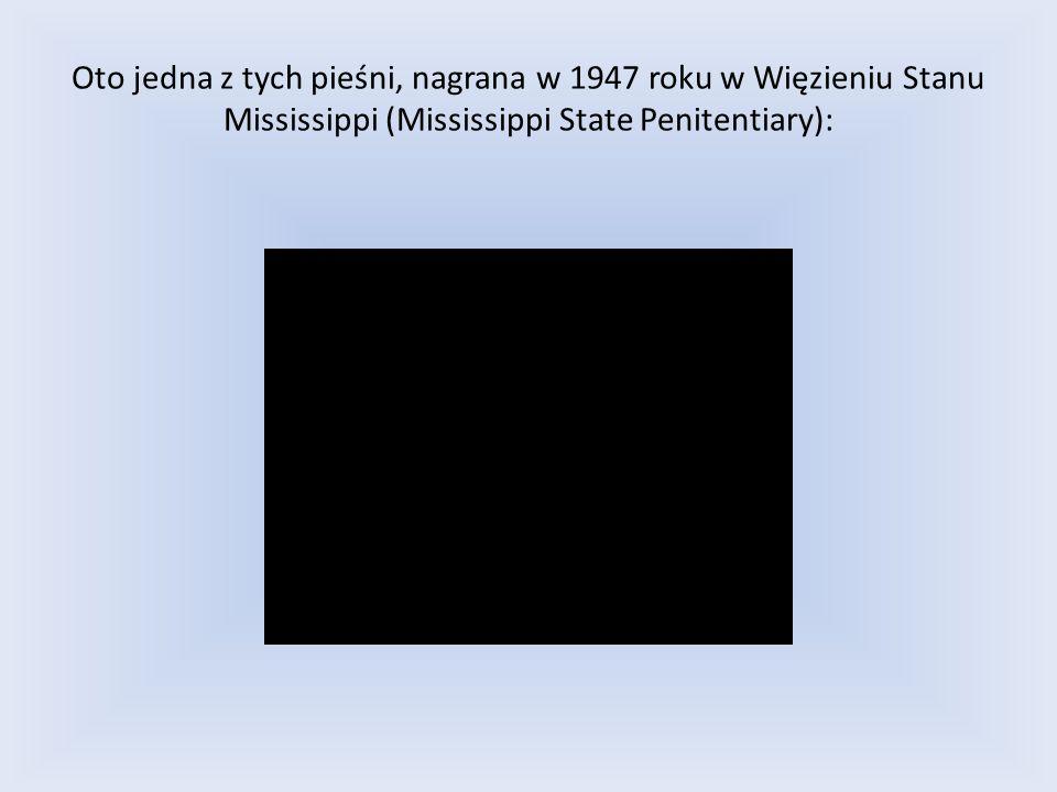Oto jedna z tych pieśni, nagrana w 1947 roku w Więzieniu Stanu Mississippi (Mississippi State Penitentiary):