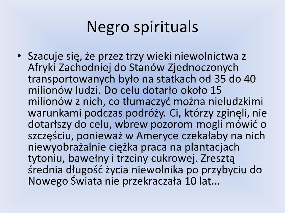 Negro spirituals Szacuje się, że przez trzy wieki niewolnictwa z Afryki Zachodniej do Stanów Zjednoczonych transportowanych było na statkach od 35 do