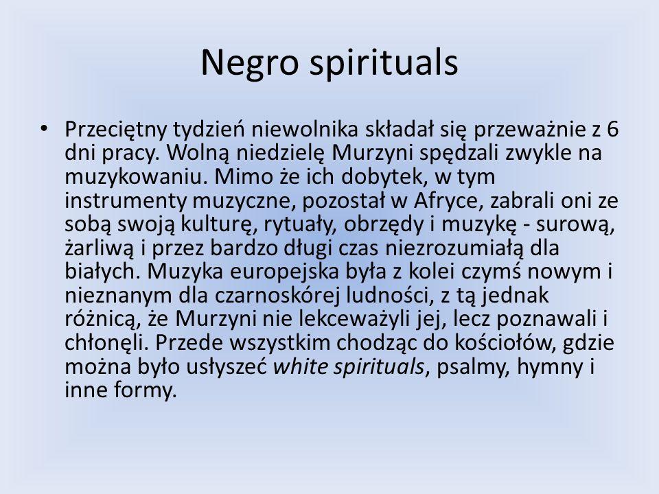 Negro spirituals Negro spirituals powstały, gdy Murzyni sami zaczęli wykonywać pieśni białych, chcąc nie chcąc wplatając do nich elementy swojej własnej muzyki.