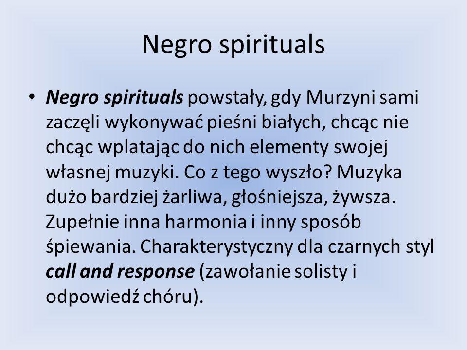 Negro spirituals Negro spirituals powstały, gdy Murzyni sami zaczęli wykonywać pieśni białych, chcąc nie chcąc wplatając do nich elementy swojej własn