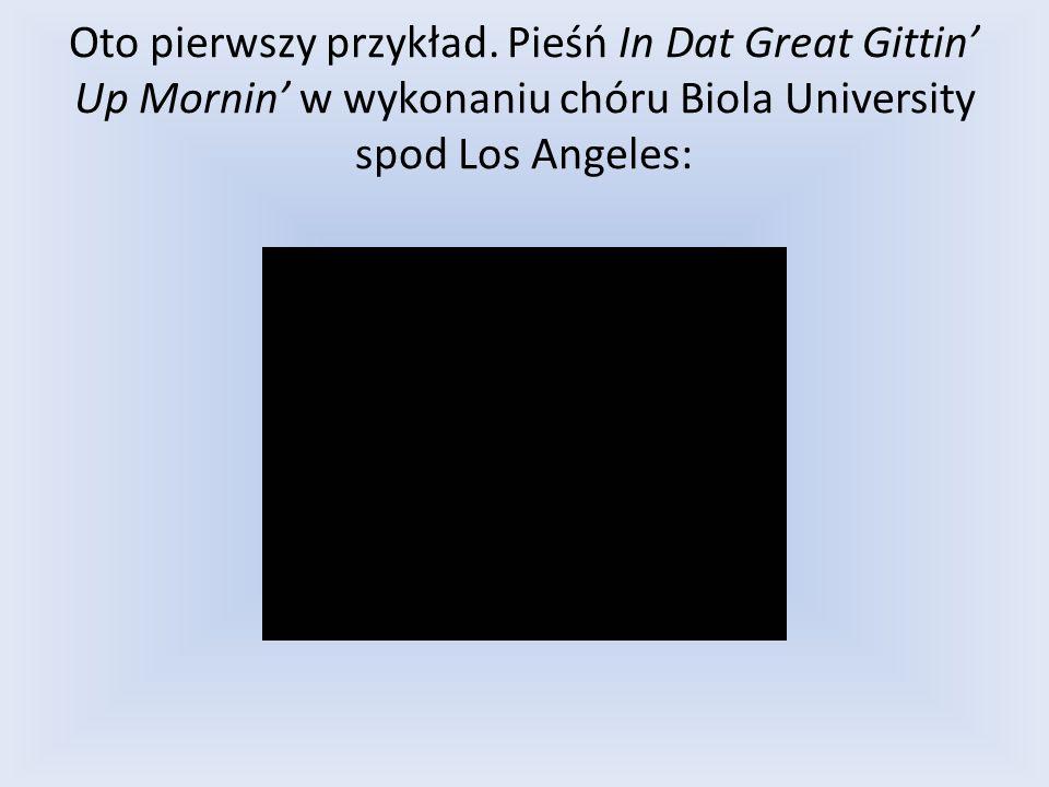 Oto pierwszy przykład. Pieśń In Dat Great Gittin Up Mornin w wykonaniu chóru Biola University spod Los Angeles: