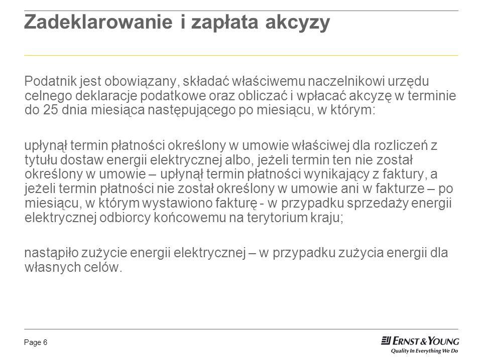 Page 6 Zadeklarowanie i zapłata akcyzy Podatnik jest obowiązany, składać właściwemu naczelnikowi urzędu celnego deklaracje podatkowe oraz obliczać i wpłacać akcyzę w terminie do 25 dnia miesiąca następującego po miesiącu, w którym: upłynął termin płatności określony w umowie właściwej dla rozliczeń z tytułu dostaw energii elektrycznej albo, jeżeli termin ten nie został określony w umowie – upłynął termin płatności wynikający z faktury, a jeżeli termin płatności nie został określony w umowie ani w fakturze – po miesiącu, w którym wystawiono fakturę - w przypadku sprzedaży energii elektrycznej odbiorcy końcowemu na terytorium kraju; nastąpiło zużycie energii elektrycznej – w przypadku zużycia energii dla własnych celów.