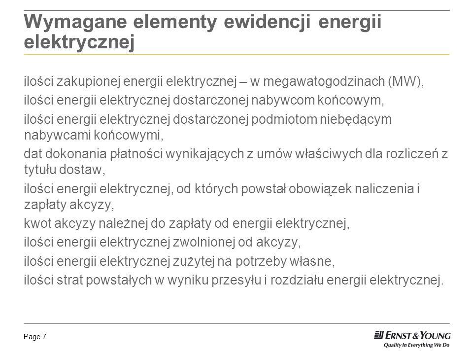 Page 7 Wymagane elementy ewidencji energii elektrycznej ilości zakupionej energii elektrycznej – w megawatogodzinach (MW), ilości energii elektrycznej dostarczonej nabywcom końcowym, ilości energii elektrycznej dostarczonej podmiotom niebędącym nabywcami końcowymi, dat dokonania płatności wynikających z umów właściwych dla rozliczeń z tytułu dostaw, ilości energii elektrycznej, od których powstał obowiązek naliczenia i zapłaty akcyzy, kwot akcyzy należnej do zapłaty od energii elektrycznej, ilości energii elektrycznej zwolnionej od akcyzy, ilości energii elektrycznej zużytej na potrzeby własne, ilości strat powstałych w wyniku przesyłu i rozdziału energii elektrycznej.