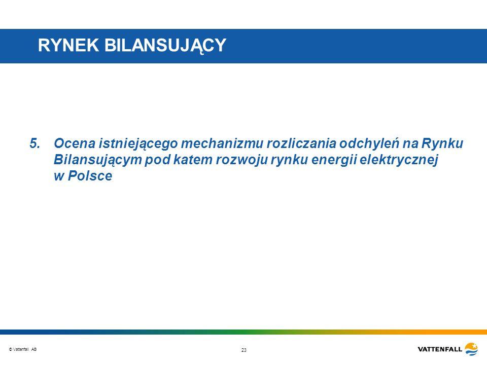 © Vattenfall AB 23 RYNEK BILANSUJĄCY 5.Ocena istniejącego mechanizmu rozliczania odchyleń na Rynku Bilansującym pod katem rozwoju rynku energii elektrycznej w Polsce