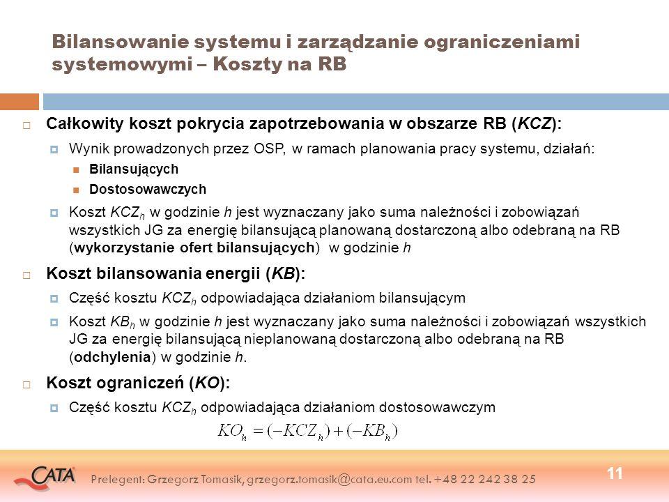 Bilansowanie systemu i zarządzanie ograniczeniami systemowymi – Koszty na RB Całkowity koszt pokrycia zapotrzebowania w obszarze RB (KCZ): Wynik prowadzonych przez OSP, w ramach planowania pracy systemu, działań: Bilansujących Dostosowawczych Koszt KCZ h w godzinie h jest wyznaczany jako suma należności i zobowiązań wszystkich JG za energię bilansującą planowaną dostarczoną albo odebraną na RB (wykorzystanie ofert bilansujących) w godzinie h Koszt bilansowania energii (KB): Część kosztu KCZ h odpowiadająca działaniom bilansującym Koszt KB h w godzinie h jest wyznaczany jako suma należności i zobowiązań wszystkich JG za energię bilansującą nieplanowaną dostarczoną albo odebraną na RB (odchylenia) w godzinie h.