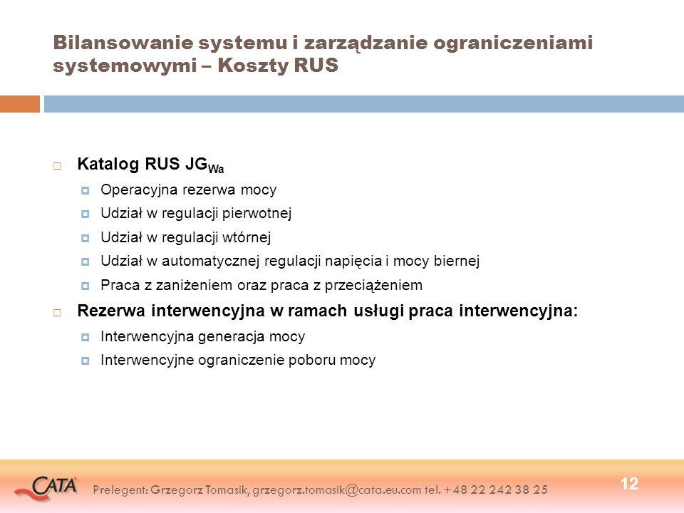 Bilansowanie systemu i zarządzanie ograniczeniami systemowymi – Koszty RUS Katalog RUS JG Wa Operacyjna rezerwa mocy Udział w regulacji pierwotnej Udział w regulacji wtórnej Udział w automatycznej regulacji napięcia i mocy biernej Praca z zaniżeniem oraz praca z przeciążeniem Rezerwa interwencyjna w ramach usługi praca interwencyjna: Interwencyjna generacja mocy Interwencyjne ograniczenie poboru mocy 12 Prelegent: Grzegorz Tomasik, grzegorz.tomasik@cata.eu.com tel.
