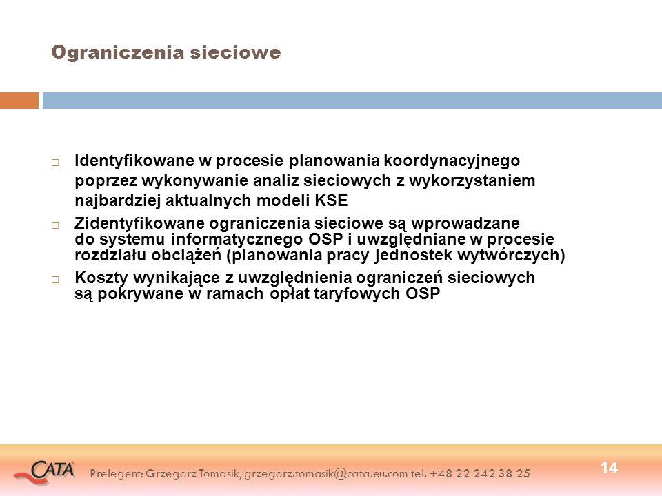 Ograniczenia sieciowe Identyfikowane w procesie planowania koordynacyjnego poprzez wykonywanie analiz sieciowych z wykorzystaniem najbardziej aktualnych modeli KSE Zidentyfikowane ograniczenia sieciowe są wprowadzane do systemu informatycznego OSP i uwzględniane w procesie rozdziału obciążeń (planowania pracy jednostek wytwórczych) Koszty wynikające z uwzględnienia ograniczeń sieciowych są pokrywane w ramach opłat taryfowych OSP 14 Prelegent: Grzegorz Tomasik, grzegorz.tomasik@cata.eu.com tel.
