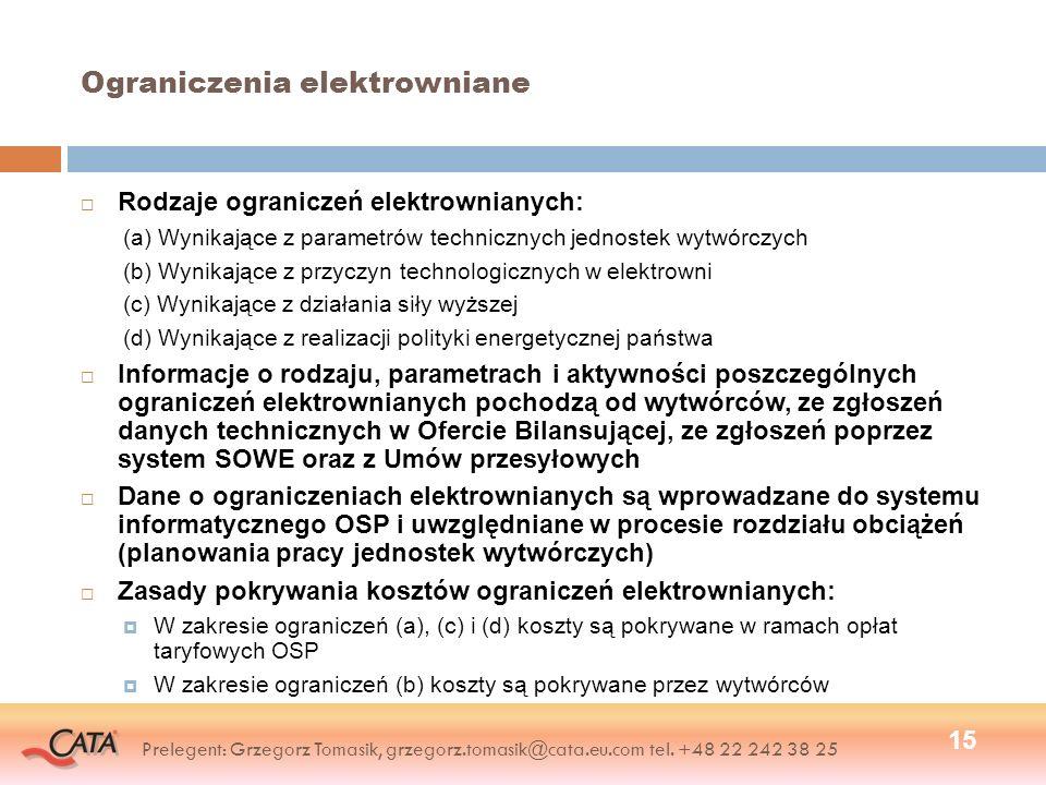 Ograniczenia elektrowniane Rodzaje ograniczeń elektrownianych: (a) Wynikające z parametrów technicznych jednostek wytwórczych (b) Wynikające z przyczyn technologicznych w elektrowni (c) Wynikające z działania siły wyższej (d) Wynikające z realizacji polityki energetycznej państwa Informacje o rodzaju, parametrach i aktywności poszczególnych ograniczeń elektrownianych pochodzą od wytwórców, ze zgłoszeń danych technicznych w Ofercie Bilansującej, ze zgłoszeń poprzez system SOWE oraz z Umów przesyłowych Dane o ograniczeniach elektrownianych są wprowadzane do systemu informatycznego OSP i uwzględniane w procesie rozdziału obciążeń (planowania pracy jednostek wytwórczych) Zasady pokrywania kosztów ograniczeń elektrownianych: W zakresie ograniczeń (a), (c) i (d) koszty są pokrywane w ramach opłat taryfowych OSP W zakresie ograniczeń (b) koszty są pokrywane przez wytwórców 15 Prelegent: Grzegorz Tomasik, grzegorz.tomasik@cata.eu.com tel.