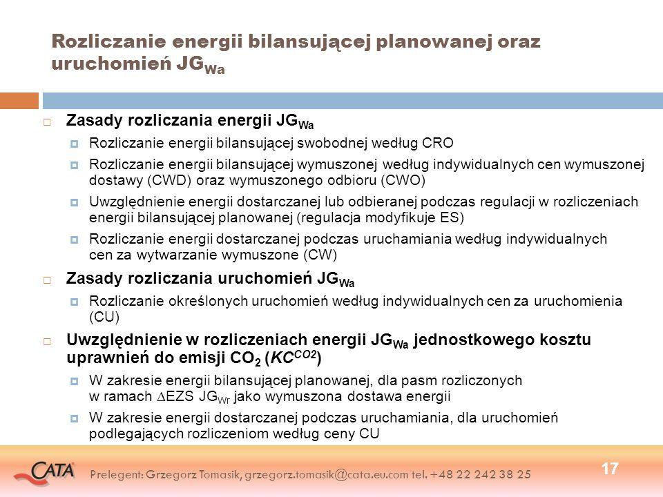 Rozliczanie energii bilansującej planowanej oraz uruchomień JG Wa Zasady rozliczania energii JG Wa Rozliczanie energii bilansującej swobodnej według CRO Rozliczanie energii bilansującej wymuszonej według indywidualnych cen wymuszonej dostawy (CWD) oraz wymuszonego odbioru (CWO) Uwzględnienie energii dostarczanej lub odbieranej podczas regulacji w rozliczeniach energii bilansującej planowanej (regulacja modyfikuje ES) Rozliczanie energii dostarczanej podczas uruchamiania według indywidualnych cen za wytwarzanie wymuszone (CW) Zasady rozliczania uruchomień JG Wa Rozliczanie określonych uruchomień według indywidualnych cen za uruchomienia (CU) Uwzględnienie w rozliczeniach energii JG Wa jednostkowego kosztu uprawnień do emisji CO 2 (KC CO2 ) W zakresie energii bilansującej planowanej, dla pasm rozliczonych w ramach EZS JG Wr jako wymuszona dostawa energii W zakresie energii dostarczanej podczas uruchamiania, dla uruchomień podlegających rozliczeniom według ceny CU 17 Prelegent: Grzegorz Tomasik, grzegorz.tomasik@cata.eu.com tel.