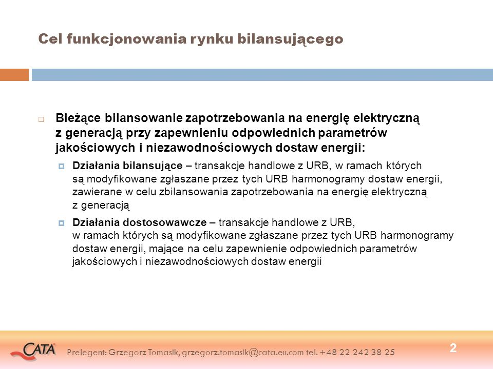 Cel funkcjonowania rynku bilansującego Bieżące bilansowanie zapotrzebowania na energię elektryczną z generacją przy zapewnieniu odpowiednich parametrów jakościowych i niezawodnościowych dostaw energii: Działania bilansujące – transakcje handlowe z URB, w ramach których są modyfikowane zgłaszane przez tych URB harmonogramy dostaw energii, zawierane w celu zbilansowania zapotrzebowania na energię elektryczną z generacją Działania dostosowawcze – transakcje handlowe z URB, w ramach których są modyfikowane zgłaszane przez tych URB harmonogramy dostaw energii, mające na celu zapewnienie odpowiednich parametrów jakościowych i niezawodnościowych dostaw energii 2 Prelegent: Grzegorz Tomasik, grzegorz.tomasik@cata.eu.com tel.