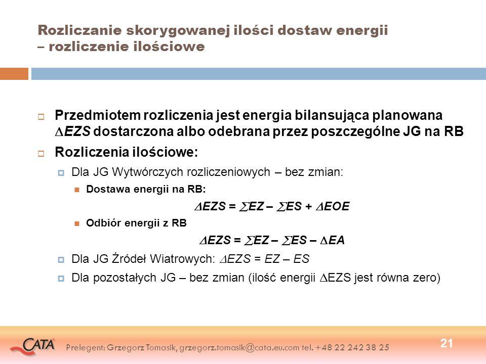 Rozliczanie skorygowanej ilości dostaw energii – rozliczenie ilościowe Przedmiotem rozliczenia jest energia bilansująca planowana EZS dostarczona albo odebrana przez poszczególne JG na RB Rozliczenia ilościowe: Dla JG Wytwórczych rozliczeniowych – bez zmian: Dostawa energii na RB: EZS = EZ – ES + EOE Odbiór energii z RB EZS = EZ – ES – EA Dla JG Źródeł Wiatrowych: EZS = EZ – ES Dla pozostałych JG – bez zmian (ilość energii EZS jest równa zero) 21 Prelegent: Grzegorz Tomasik, grzegorz.tomasik@cata.eu.com tel.