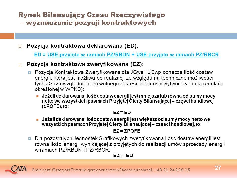 Rynek Bilansujący Czasu Rzeczywistego – wyznaczanie pozycji kontraktowych Pozycja kontraktowa deklarowana (ED): ED = USE przyjęte w ramach PZ/RBDN + USE przyjęte w ramach PZ/RBCR Pozycja kontraktowa zweryfikowana (EZ): Pozycja Kontraktowa Zweryfikowana dla JGwa i JGwp oznacza ilość dostaw energii, która jest możliwa do realizacji ze względu na techniczne możliwości tych JG (z uwzględnieniem wolnego zakresu zdolności wytwórczych dla regulacji określonej w WPKD): Jeżeli deklarowana ilość dostaw energii jest mniejsza lub równa od sumy mocy netto we wszystkich pasmach Przyjętej Oferty Bilansującej – części handlowej ( POFE), to: EZ = ED Jeżeli deklarowana ilość dostaw energii jest większa od sumy mocy netto we wszystkich pasmach Przyjętej Oferty Bilansującej – części handlowej, to: EZ = POFE Dla pozostałych Jednostek Grafikowych zweryfikowana ilość dostaw energii jest równa ilości energii wynikającej z przyjętych do realizacji umów sprzedaży energii w ramach PZ/RBDN i PZ/RBCR: EZ = ED 27 Prelegent: Grzegorz Tomasik, grzegorz.tomasik@cata.eu.com tel.