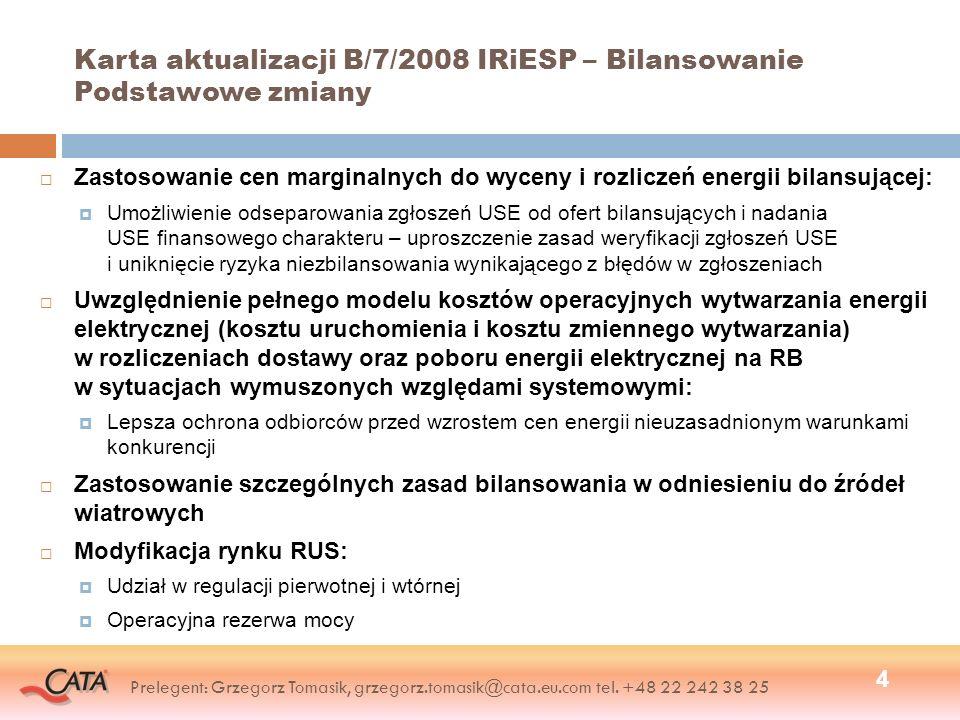 Rynek Bilansujący Czasu Rzeczywistego – zakres weryfikacji zgłoszeń USE Weryfikacja formalna: Zgodność danych zgłoszenia USE dotyczących określenia URB z zapisami w Umowie przesyłania Zgodność danych zgłoszenia USE dotyczących określenia OR z zapisami w Umowie przesyłania Zgodność danych zgłoszenia USE dotyczących określenia dla poszczególnych transakcji handlowych danej JG, Operatora Rynku i Jednostki Grafikowej reprezentującej drugą stronę transakcji handlowej, z zapisami w Umowie przesyłania z tym OR Weryfikacja merytoryczna: Dokładność zgłoszeń ilości dostaw energii (0,001 MWh) Znaki ilości dostaw energii dla poszczególnych typów JG i rodzaju zgłaszanej transakcji Zgodność ze zgłoszeniem partnera handlowego Priorytetowy system rozstrzygania niezgodności (analogiczny do obecnego) 25 Prelegent: Grzegorz Tomasik, grzegorz.tomasik@cata.eu.com tel.