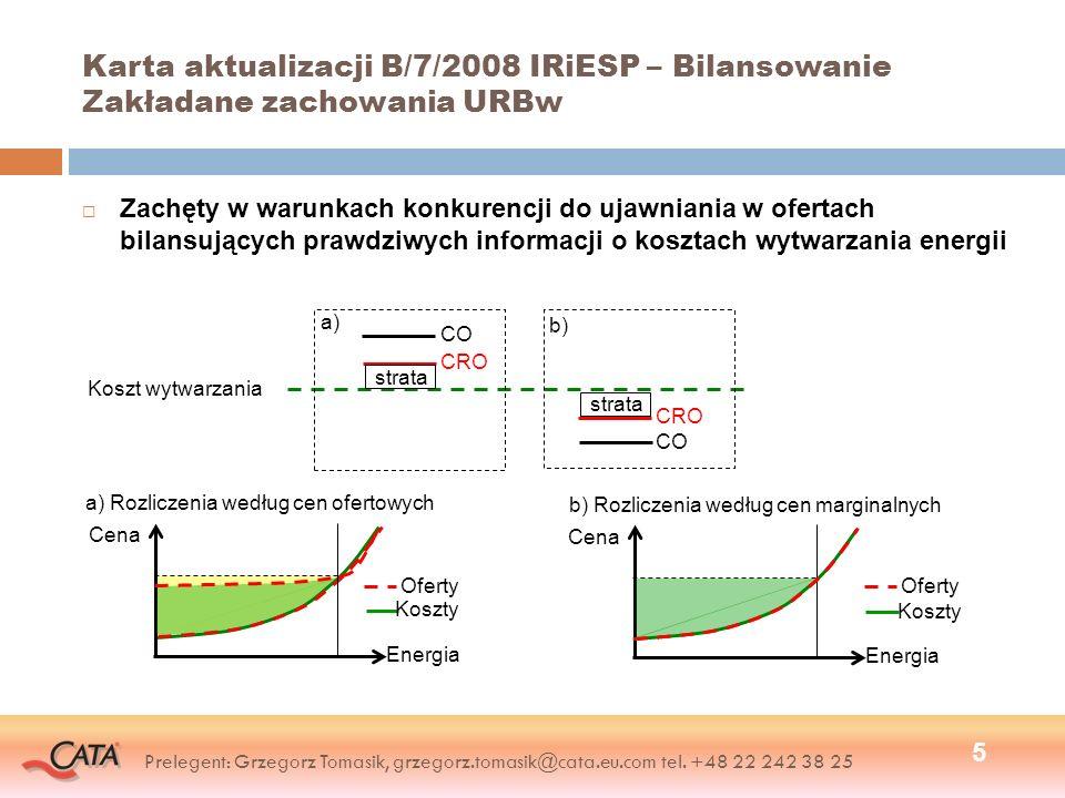 Karta aktualizacji B/7/2008 IRiESP – Bilansowanie Ryzyka wynikające z wdrożenia zmian 6 Główne ryzyka Wartości cen CRO nieodpowiadające kosztom wytwarzania energii (zawyżone lub zaniżone w stosunku do faktycznych kosztów) Podejmowanie przez URB nieuzasadnionych warunkami konkurencji działań nastawionych na uzyskiwanie korzyści finansowych Wzrost obrotów na Rynku Bilansującym Wzrost wartości kosztów ograniczeń ponoszonych przez OSP ponad poziom ustalony w taryfie przesyłowej Podstawowe sposoby zarządzania ryzykami Monitorowanie poprawności funkcjonowania Rynku Bilansującego (OSP/URE) Odpowiednia parametryzacja modelu rozliczeń Rynku Bilansującego (URE) Kontrola wartości cen CW i CU (URE) Ochrona rynku przed zachowaniami niekonkurencyjnymi (UOKiK/URE) Modyfikowanie zasad Rynku Bilansującego (OSP/URE, MG) Prelegent: Grzegorz Tomasik, grzegorz.tomasik@cata.eu.com tel.