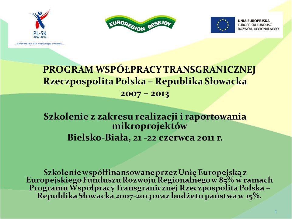 1 PROGRAM WSPÓŁPRACY TRANSGRANICZNEJ Rzeczpospolita Polska – Republika Słowacka 2007 – 2013 Szkolenie z zakresu realizacji i raportowania mikroprojektów Bielsko-Biała, 21 -22 czerwca 2011 r.