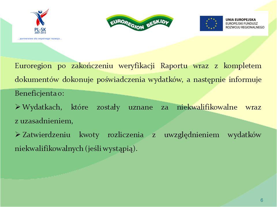 6 Euroregion po zakończeniu weryfikacji Raportu wraz z kompletem dokumentów dokonuje poświadczenia wydatków, a następnie informuje Beneficjenta o: Wydatkach, które zostały uznane za niekwalifikowalne wraz z uzasadnieniem, Zatwierdzeniu kwoty rozliczenia z uwzględnieniem wydatków niekwalifikowalnych (jeśli wystąpią).