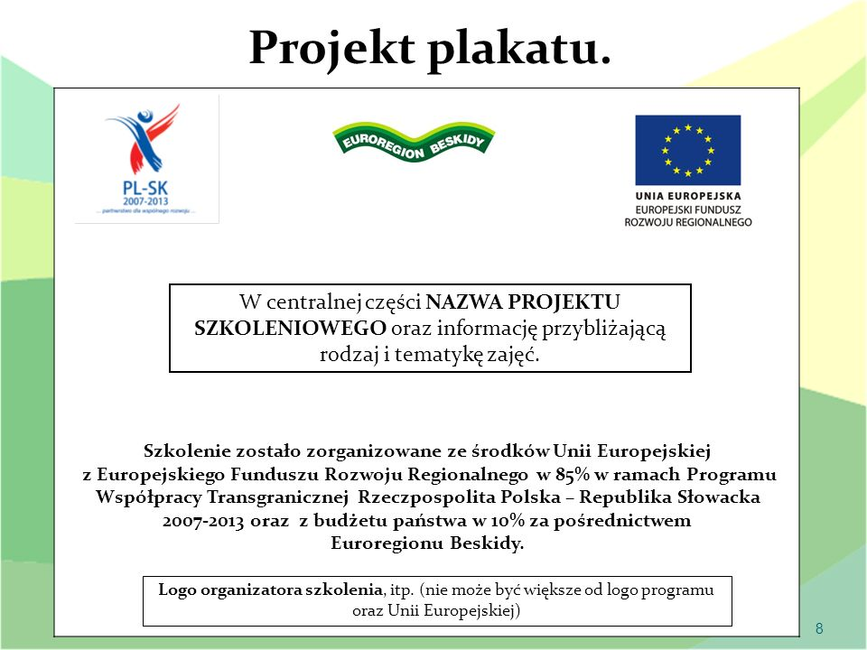 9 CERTYFIKATY/DYPLOMY Logo beneficjenta Szkolenie zostało zorganizowane ze środków Unii Europejskiej z Europejskiego Funduszu Rozwoju Regionalnego w 85% w ramach Programu Współpracy Transgranicznej Rzeczpospolita Polska – Republika Słowacka 2007-2013 oraz z budżetu państwa w 10% za pośrednictwem Euroregionu Beskidy.