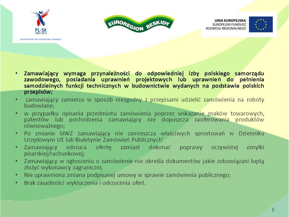 Zamawiający wymaga przynależności do odpowiedniej izby polskiego samorządu zawodowego, posiadania uprawnień projektowych lub uprawnień do pełnienia samodzielnych funkcji technicznych w budownictwie wydanych na podstawie polskich przepisów; zamawiający zamierza w sposób niezgodny z przepisami udzielić zamówienia na roboty budowlane; w przypadku opisania przedmiotu zamówienia poprzez wskazanie znaków towarowych, patentów lub pochodzenia zamawiający nie dopuszcza zaoferowania produktów równoważnego; Po zmianie SIWZ zamawiający nie zamieszcza właściwych sprostowań w Dzienniku Urzędowym UE lub Biuletynie Zamówień Publicznych Zamawiający odrzuca ofertę zamiast dokonać poprawy oczywistej omyłki pisarskiej/rachunkowej; Zamawiający w ogłoszeniu o zamówienie nie określa dokumentów jakie zobowiązani będą złożyć wykonawcy zagraniczni; Nie uprawniona zmiana podpisanej umowy w sprawie zamówienia publicznego; Brak zasadności wykluczenia i odrzucenia ofert.
