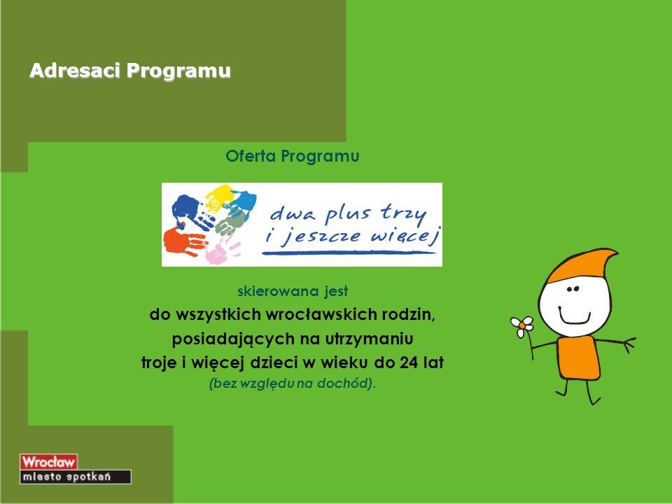 Adresaci Programu Oferta Programu skierowana jest do wszystkich wrocławskich rodzin, posiadających na utrzymaniu troje i więcej dzieci w wieku do 24 lat (bez względu na dochód).