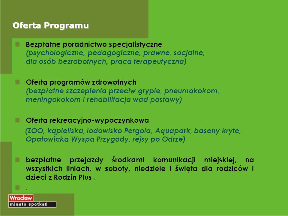 Oferta Programu Bezpłatne poradnictwo specjalistyczne (psychologiczne, pedagogiczne, prawne, socjalne, dla osób bezrobotnych, praca terapeutyczna) Oferta programów zdrowotnych (bezpłatne szczepienia przeciw grypie, pneumokokom, meningokokom i rehabilitacja wad postawy) Oferta rekreacyjno-wypoczynkowa (ZOO, kąpieliska, lodowisko Pergola, Aquapark, baseny kryte, Opatowicka Wyspa Przygody, rejsy po Odrze) bezpłatne przejazdy środkami komunikacji miejskiej, na wszystkich liniach, w soboty, niedziele i święta dla rodziców i dzieci z Rodzin Plus..