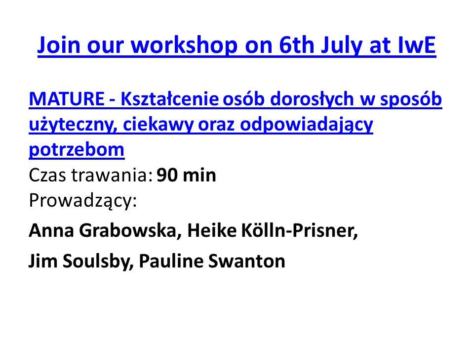 Join our workshop on 6th July at IwE MATURE - Kształcenie osób dorosłych w sposób użyteczny, ciekawy oraz odpowiadający potrzebom MATURE - Kształcenie osób dorosłych w sposób użyteczny, ciekawy oraz odpowiadający potrzebom Czas trawania: 90 min Prowadzący: Anna Grabowska, Heike Kölln-Prisner, Jim Soulsby, Pauline Swanton