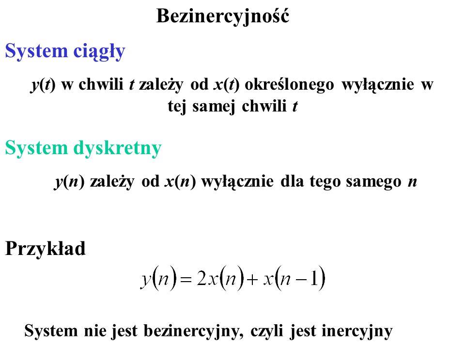 Bezinercyjność System ciągły System dyskretny System nie jest bezinercyjny, czyli jest inercyjny y(t) w chwili t zależy od x(t) określonego wyłącznie