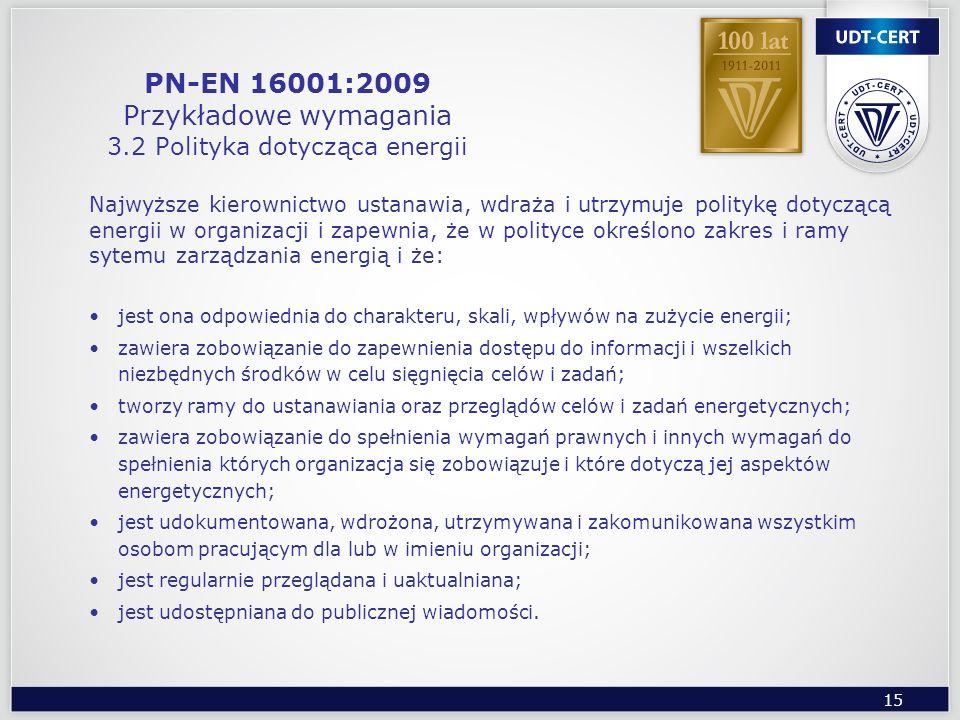 15 PN-EN 16001:2009 Przykładowe wymagania 3.2 Polityka dotycząca energii Najwyższe kierownictwo ustanawia, wdraża i utrzymuje politykę dotyczącą energ