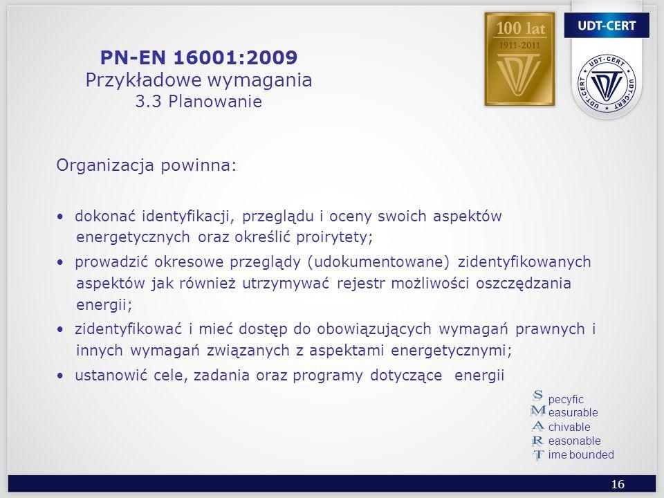16 PN-EN 16001:2009 Przykładowe wymagania 3.3 Planowanie Organizacja powinna: dokonać identyfikacji, przeglądu i oceny swoich aspektów energetycznych