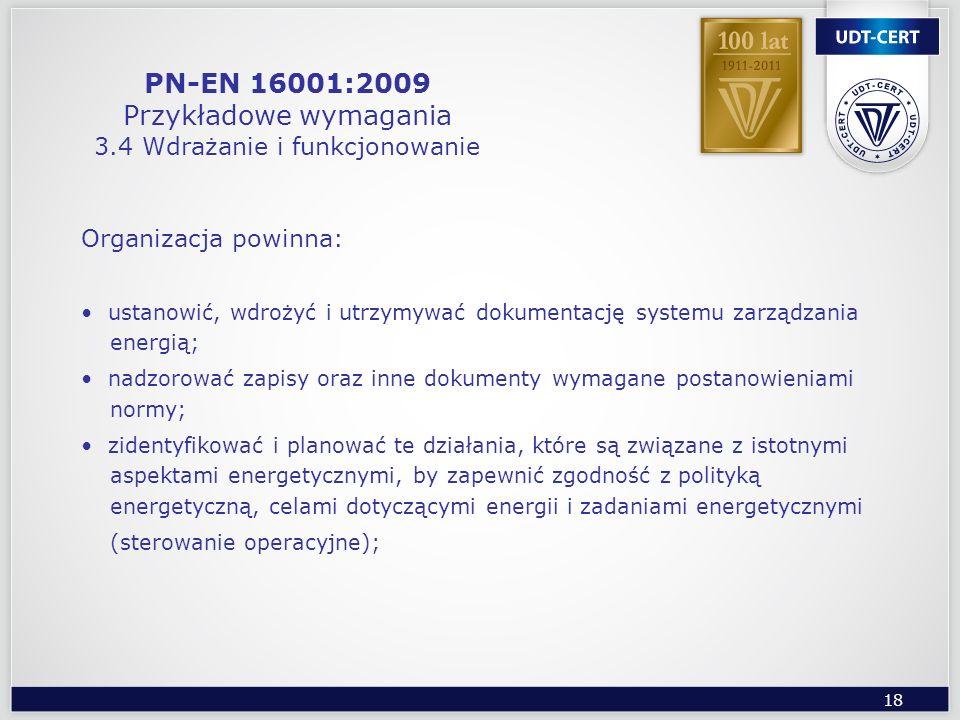 18 PN-EN 16001:2009 Przykładowe wymagania 3.4 Wdrażanie i funkcjonowanie Organizacja powinna: ustanowić, wdrożyć i utrzymywać dokumentację systemu zar